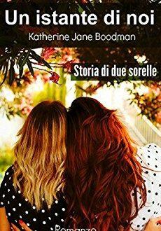 Un istante di noi: Storia di due sorelle di Katherine Jane Boodman