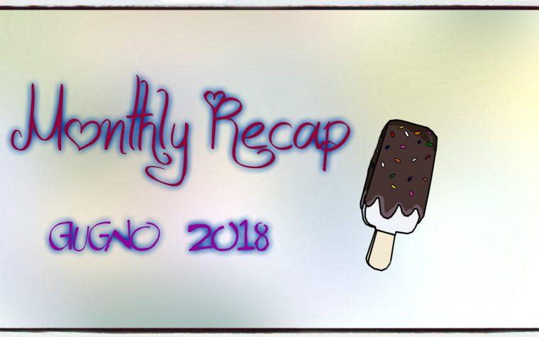 Monthly Recap di Giugno 2018!